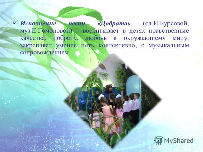 Исполнение песни «Доброта» (сл.И.Бурсовой, муз.Е.Гомоновой) – воспитывает в детях нравственные качества: доброту, любовь к окружающему миру, закрепляет умение петь коллективно, с музыкальным сопровождением.