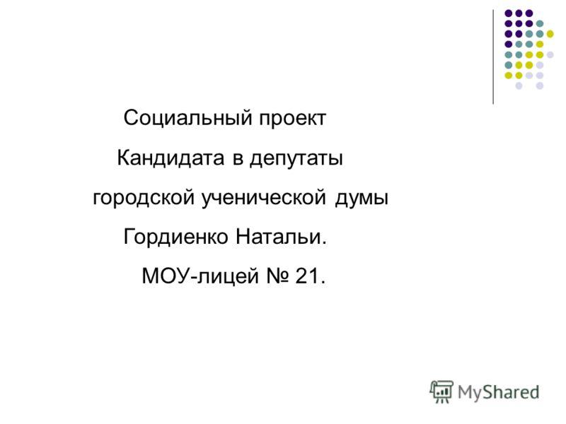 Социальный проект Кандидата в депутаты городской ученической думы Гордиенко Натальи. МОУ-лицей 21.