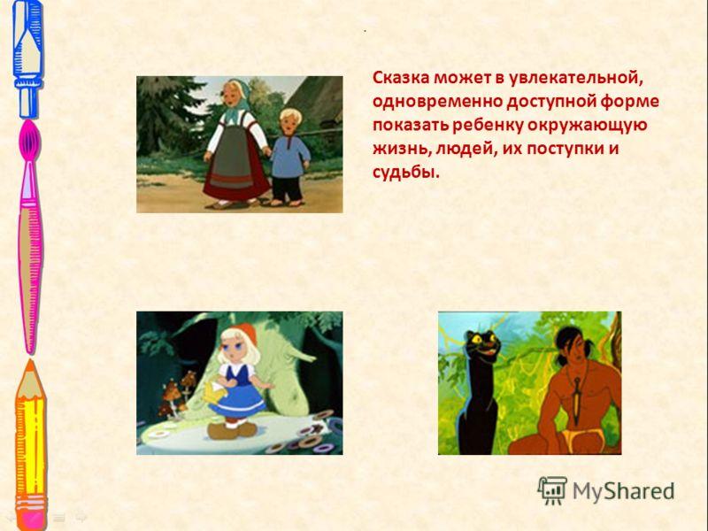 . Сказка может в увлекательной, одновременно доступной форме показать ребенку окружающую жизнь, людей, их поступки и судьбы.