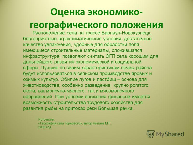 Оценка экономико- географического положения Расположение села на трассе Барнаул-Новокузнецк, благоприятные агроклиматические условия, достаточное качество увлажнения, удобные для обработки поля, имеющиеся строительные материалы, сложившаяся инфрастру