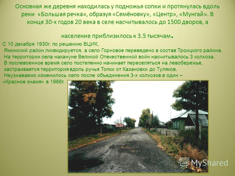 Основная же деревня находилась у подножья сопки и протянулась вдоль реки «Большая речка», образуя «Семёновку», «Центр», «Мунгай». В конце 30-х годов 20 века в селе насчитывалось до 1500 дворов, а население приблизилось к 3.5 тысячам. С 10 декабря 193