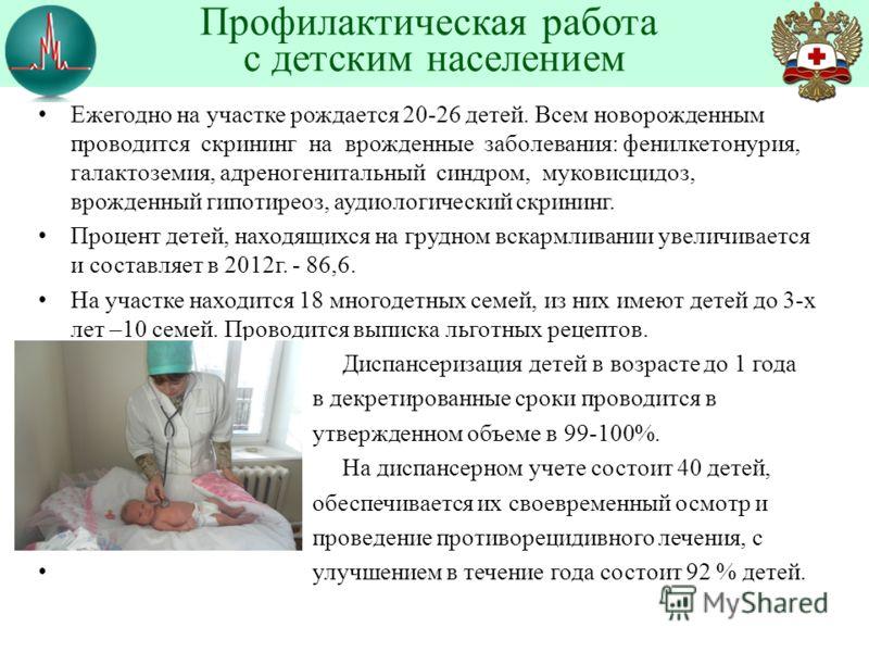 Ежегодно на участке рождается 20-26 детей. Всем новорожденным проводится скрининг на врожденные заболевания: фенилкетонурия, галактоземия, адреногенитальный синдром, муковисцидоз, врожденный гипотиреоз, аудиологический скрининг. Процент детей, находя