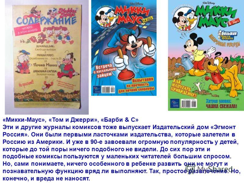 «Микки-Маус», «Том и Джерри», «Барби & С» Эти и другие журналы комиксов тоже выпускает Издательский дом «Эгмонт Россия». Они были первыми ласточками издательства, которые залетели в Россию из Америки. И уже в 90-е завоевали огромную популярность у де