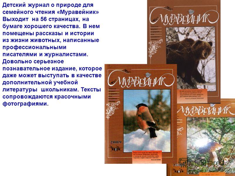Детский журнал о природе для семейного чтения «Муравейник» Выходит на 56 страницах, на бумаге хорошего качества. В нем помещены рассказы и истории из жизни животных, написанные профессиональными писателями и журналистами. Довольно серьезное познавате