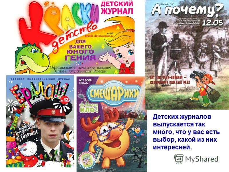 Детских журналов выпускается так много, что у вас есть выбор, какой из них интересней.