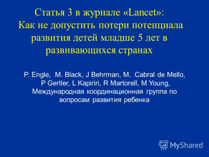 Статья 3 в журнале «Lancet»: Как не допустить потери потенциала развития детей младше 5 лет в развивающихся странах P. Engle, M. Black, J Behrman, M. Cabral de Mello, P Gertler, L Kapiriri, R Martorell, M Young, Международная координационная группа п