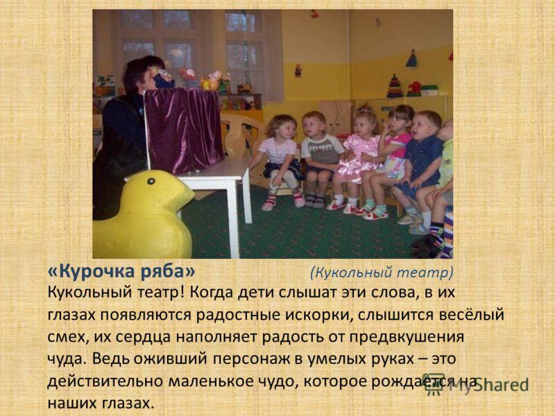 «Курочка ряба» (Кукольный театр) Кукольный театр! Когда дети слышат эти слова, в их глазах появляются радостные искорки, слышится весёлый смех, их сердца наполняет радость от предвкушения чуда. Ведь оживший персонаж в умелых руках – это действительно