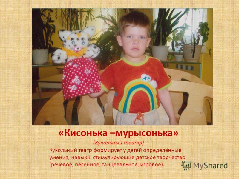 «Кисонька –мурысонька» (Кукольный театр) Кукольный театр формирует у детей определённые умения, навыки, стимулирующие детское творчество (речевое, песенное, танцевальное, игровое).