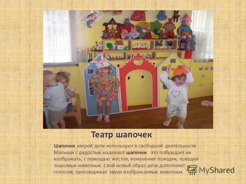 Театр шапочек Шапочки зверей дети используют в свободной деятельности. Малыши с радостью надевают шапочки. Это побуждает их изображать, с помощью жестов, изменения походки, повадки знакомых животных. Свой новый образ дети дополняют голосом, проговари