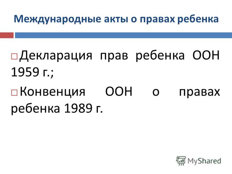 Международные акты о правах ребенка Декларация прав ребенка ООН 1959 г.; Конвенция ООН о правах ребенка 1989 г.