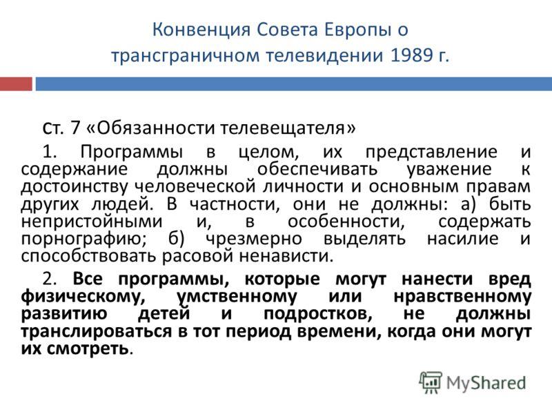 Конвенция Совета Европы о трансграничном телевидении 1989 г. с т. 7 « Обязанности телевещателя » 1. Программы в целом, их представление и содержание должны обеспечивать уважение к достоинству человеческой личности и основным правам других людей. В ча