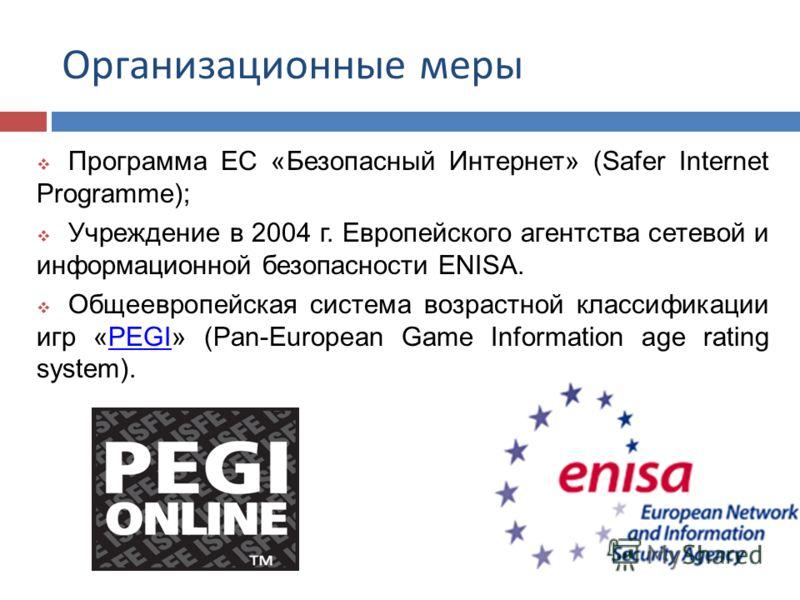 Организационные меры Программа ЕС «Безопасный Интернет» (Safer Internet Programme); Учреждение в 2004 г. Европейского агентства сетевой и информационной безопасности ENISA. Общеевропейская система возрастной классификации игр «PEGI» (Pan-European Gam