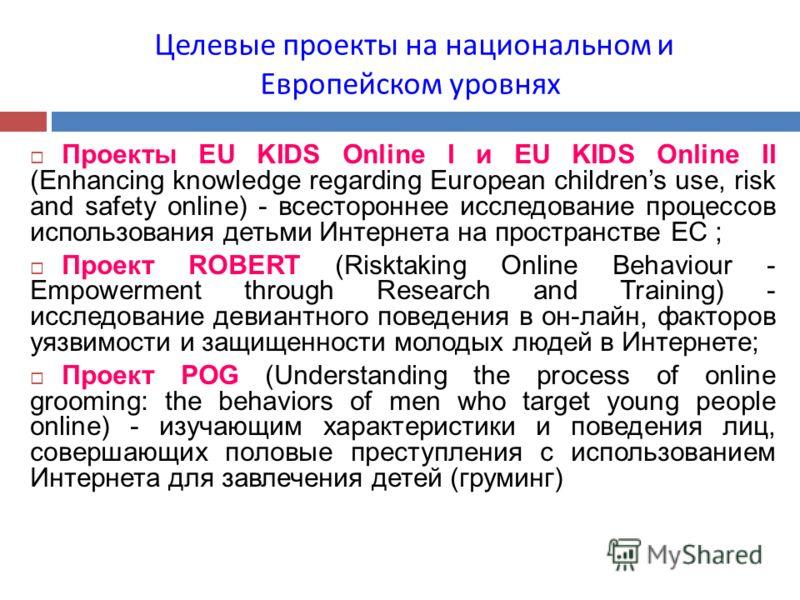 Целевые проекты на национальном и Европейском уровнях Проекты EU KIDS Online I и EU KIDS Online II (Enhancing knowledge regarding European childrens use, risk and safety online) - всестороннее исследование процессов использования детьми Интернета на