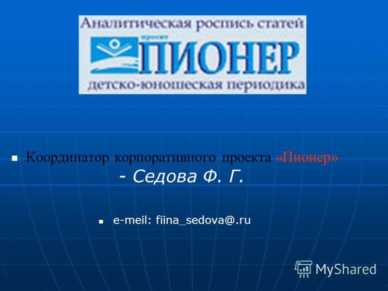 Координатор корпоративного проекта «Пионер» - Седова Ф. Г. е-meil: fiina_sedova@.ru