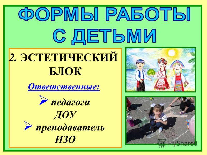 2. ЭСТЕТИЧЕСКИЙ БЛОК Ответственные: педагоги ДОУ преподаватель ИЗО