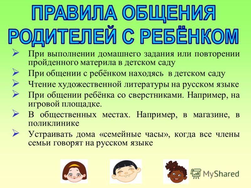 При выполнении домашнего задания или повторении пройденного материла в детском саду При общении с ребёнком находясь в детском саду Чтение художественной литературы на русском языке При общении ребёнка со сверстниками. Например, на игровой площадке. В