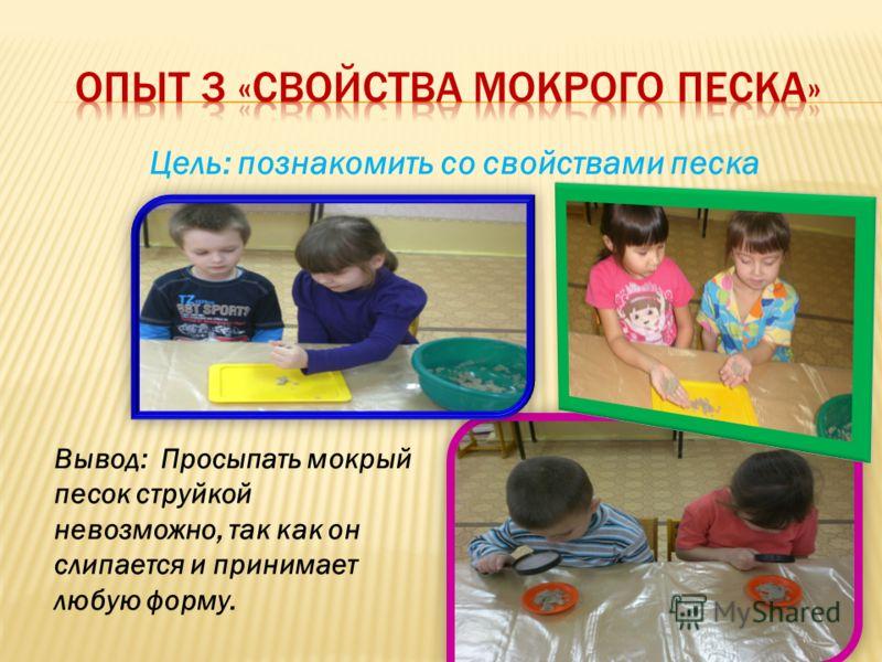 Цель: познакомить детей со свойством песка - сыпучестью Вывод: Выпускаемый струйкой, сухой песок при падении в одно место образует конус, растущий в высоту.