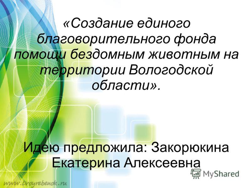 «Создание единого благоворительного фонда помощи бездомным животным на территории Вологодской области». Идею предложила: Закорюкина Екатерина Алексеевна