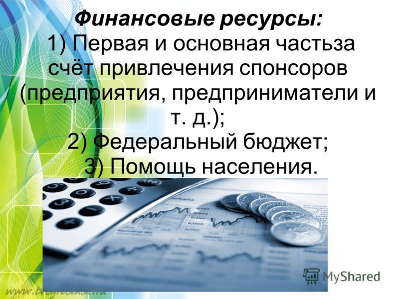 Финансовые ресурсы: 1) Первая и основная частьза счёт привлечения спонсоров (предприятия, предприниматели и т. д.); 2) Федеральный бюджет; 3) Помощь населения.