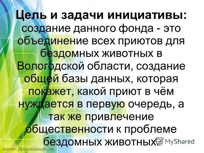 Цель и задачи инициативы: создание данного фонда - это объединение всех приютов для бездомных животных в Вологодской области, создание общей базы данных, которая покажет, какой приют в чём нуждается в первую очередь, а так же привлечение общественнос