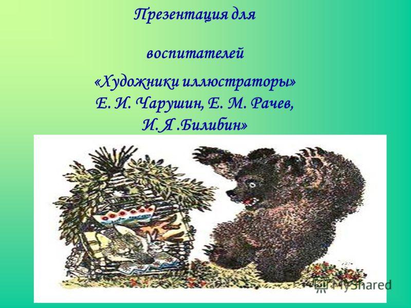 Презентация для воспитателей «Художники иллюстраторы» Е. И. Чарушин, Е. М. Рачев, И. Я.Билибин»