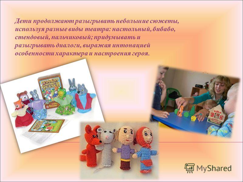 Дети продолжают разыгрывать небольшие сюжеты, используя разные виды театра: настольный, бибабо, стендовый, пальчиковый; придумывать и разыгрывать диалоги, выражая интонацией особенности характера и настроения героя.