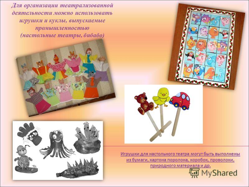 Для организации театрализованной деятельности можно использовать игрушки и куклы, выпускаемые промышленностью (настольные театры, бибабо) Игрушки для настольного театра могут быть выполнены из бумаги, картона поролона, коробок, проволоки, природного