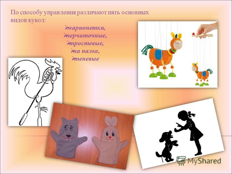 По способу управления различают пять основных видов кукол: марионетки, перчаточные, тростевые, на палке, теневые