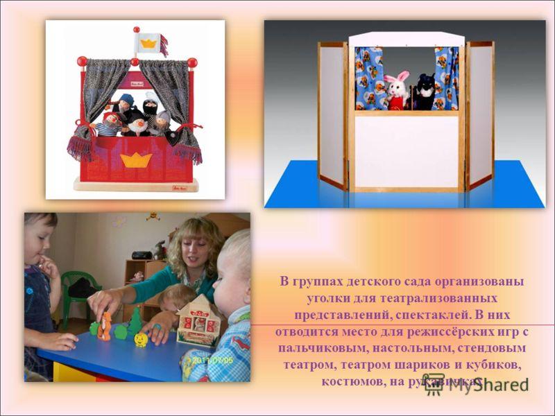 В группах детского сада организованы уголки для театрализованных представлений, спектаклей. В них отводится место для режиссёрских игр с пальчиковым, настольным, стендовым театром, театром шариков и кубиков, костюмов, на рукавичках