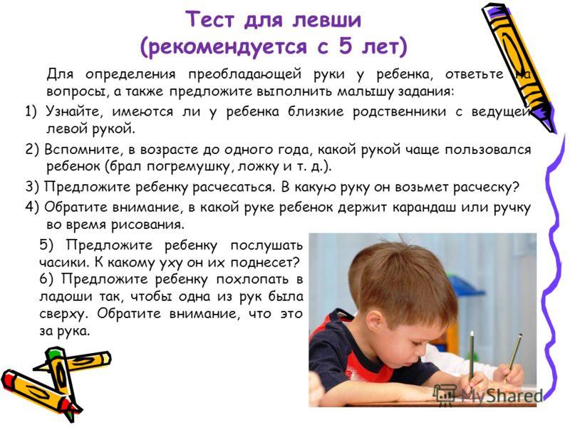 Тест для левши (рекомендуется с 5 лет) Для определения преобладающей руки у ребенка, ответьте на вопросы, а также предложите выполнить малышу задания: 1) Узнайте, имеются ли у ребенка близкие родственники с ведущей левой рукой. 2) Вспомните, в возрас