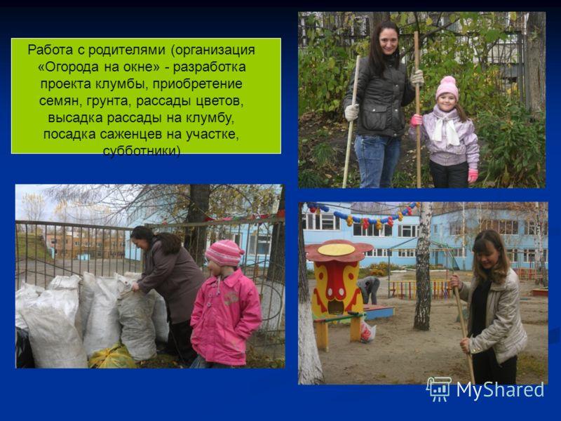 Работа с родителями (организация «Огорода на окне» - разработка проекта клумбы, приобретение семян, грунта, рассады цветов, высадка рассады на клумбу, посадка саженцев на участке, субботники)