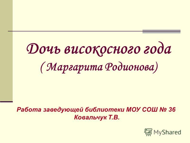 Дочь високосного года ( Маргарита Родионова) Работа заведующей библиотеки МОУ СОШ 36 Ковальчук Т.В.