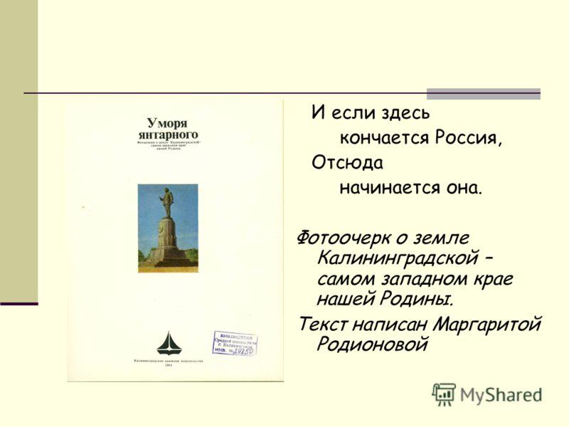 И если здесь кончается Россия, Отсюда начинается она. Фотоочерк о земле Калининградской – самом западном крае нашей Родины. Текст написан Маргаритой Родионовой