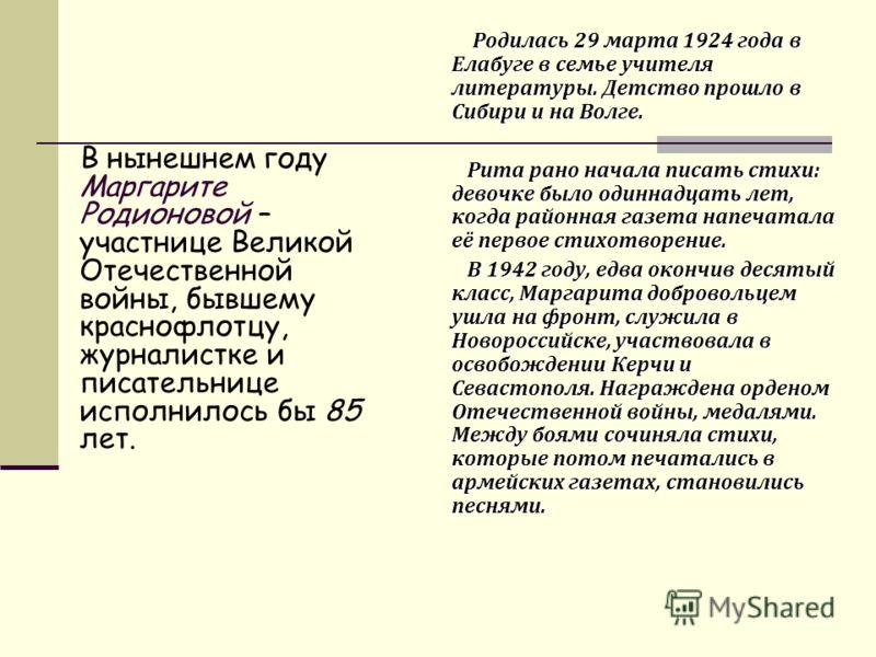 В нынешнем году Маргарите Родионовой – участнице Великой Отечественной войны, бывшему краснофлотцу, журналистке и писательнице исполнилось бы 85 лет. Родилась 29 марта 1924 года в Елабуге в семье учителя литературы. Детство прошло в Сибири и на Волге