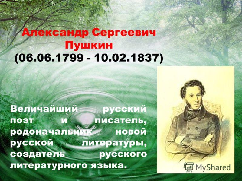 Александр Сергеевич Пушкин (06.06.1799 - 10.02.1837) Величайший русский поэт и писатель, родоначальник новой русской литературы, создатель русского литературного языка.