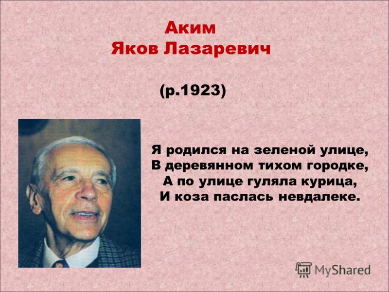 Аким Яков Лазаревич (р.1923) Я родился на зеленой улице, В деревянном тихом городке, А по улице гуляла курица, И коза паслась невдалеке.