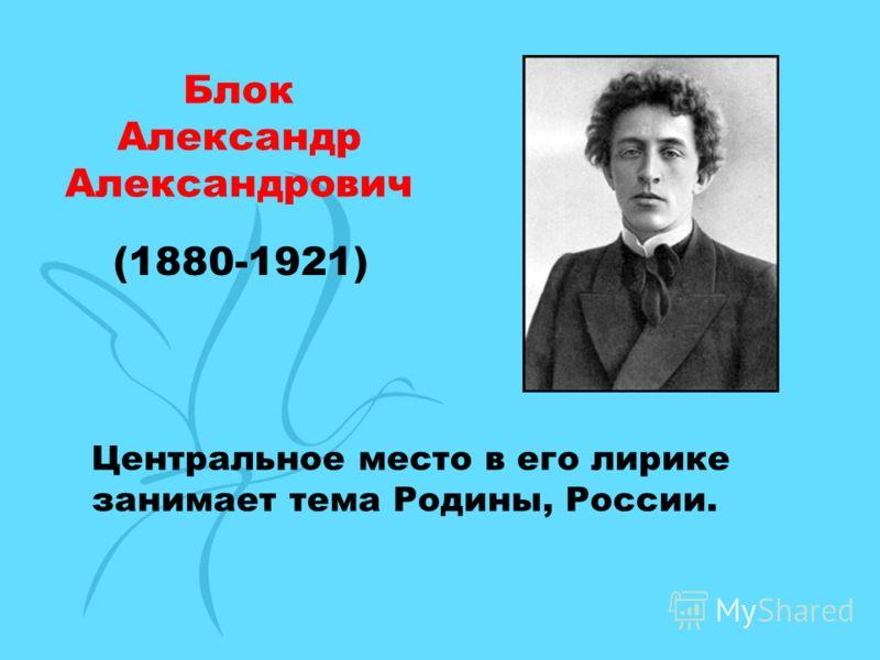 Блок Александр Александрович (1880-1921) Центральное место в его лирике занимает тема Родины, России.