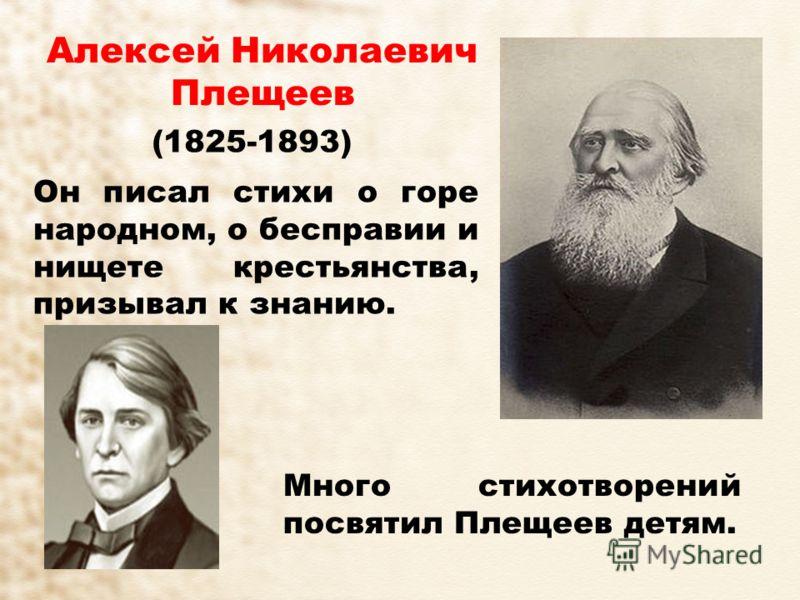 Алексей Николаевич Плещеев (1825-1893) Он писал стихи о горе народном, о бесправии и нищете крестьянства, призывал к знанию. Много стихотворений посвятил Плещеев детям.