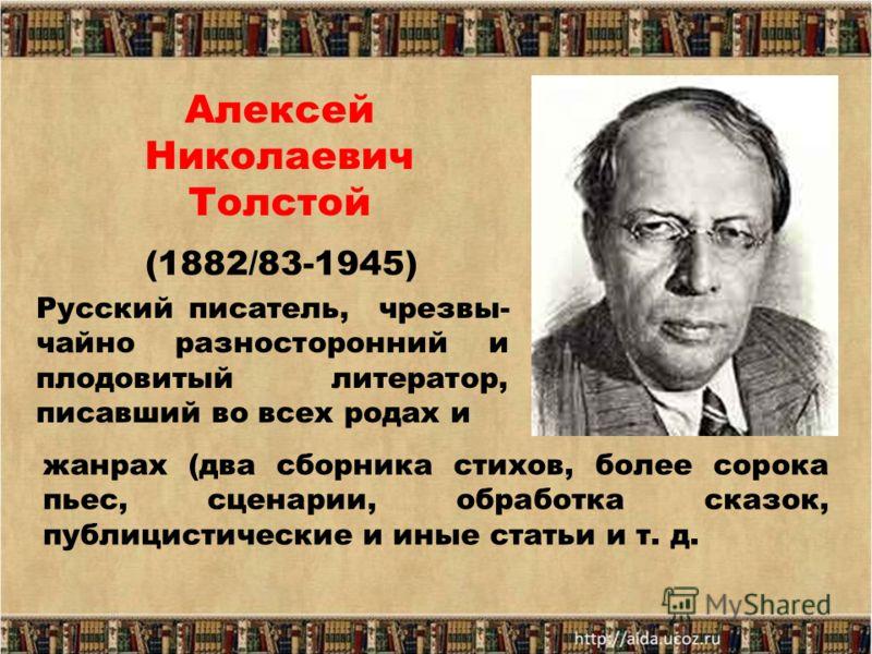 Алексей Николаевич Толстой (1882/83-1945) Русский писатель, чрезвы- чайно разносторонний и плодовитый литератор, писавший во всех родах и жанрах (два сборника стихов, более сорока пьес, сценарии, обработка сказок, публицистические и иные статьи и т.