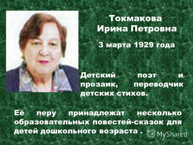 Токмакова Ирина Петровна Детский поэт и прозаик, переводчик детских стихов. Её перу принадлежат несколько образовательных повестей-сказок для детей дошкольного возраста. 3 марта 1929 года