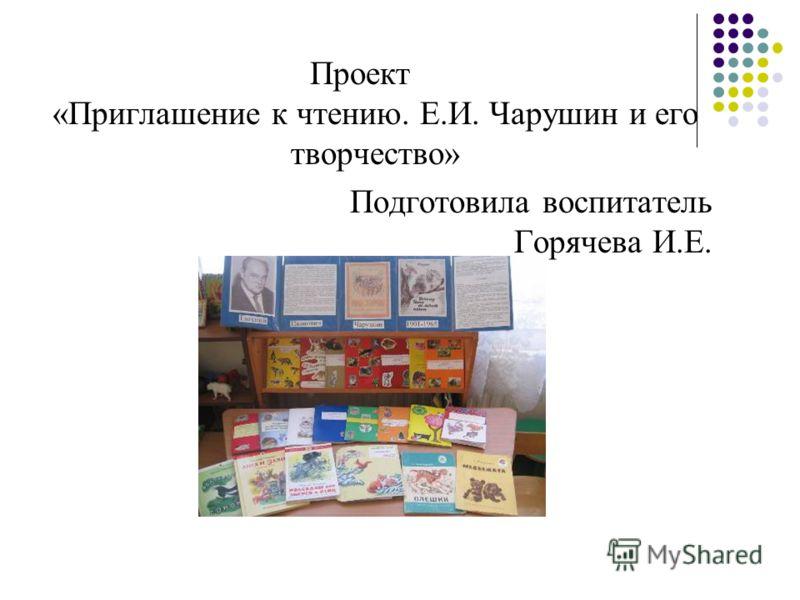 Проект «Приглашение к чтению. Е.И. Чарушин и его творчество» Подготовила воспитатель Горячева И.Е.