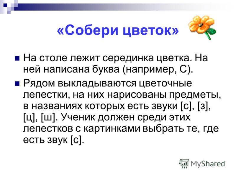 «Собери цветок» На столе лежит серединка цветка. На ней написана буква (например, С). Рядом выкладываются цветочные лепестки, на них нарисованы предметы, в названиях которых есть звуки [с], [з], [ц], [ш]. Ученик должен среди этих лепестков с картинка