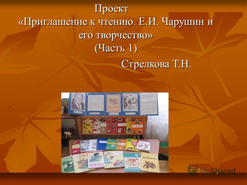 Проект «Приглашение к чтению. Е.И. Чарушин и его творчество» (Часть 1) Стрелкова Т.Н. Стрелкова Т.Н.