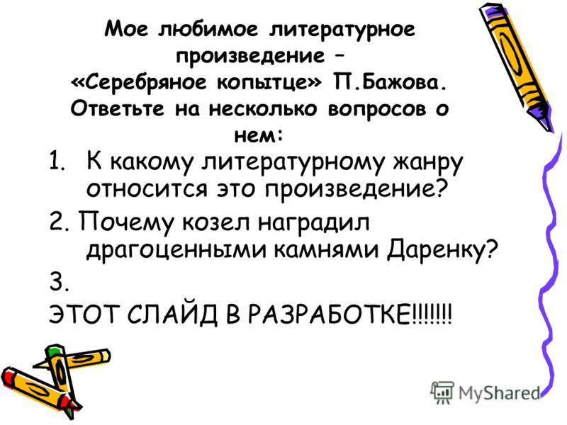 Мое любимое литературное произведение – «Серебряное копытце» П.Бажова. Ответьте на несколько вопросов о нем: 1.К какому литературному жанру относится это произведение? 2. Почему козел наградил драгоценными камнями Даренку? 3. ЭТОТ СЛАЙД В РАЗРАБОТКЕ!