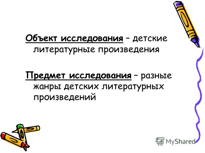 Объект исследования – детские литературные произведения Предмет исследования – разные жанры детских литературных произведений