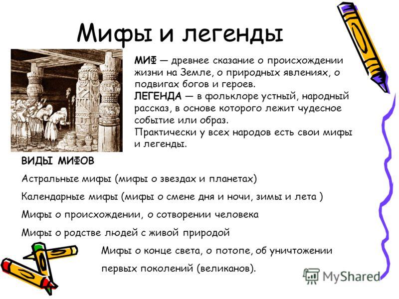 Мифы и легенды МИФ древнее сказание о происхождении жизни на Земле, о природных явлениях, о подвигах богов и героев. ЛЕГЕНДА в фольклоре устный, народный рассказ, в основе которого лежит чудесное событие или образ. Практически у всех народов есть сво