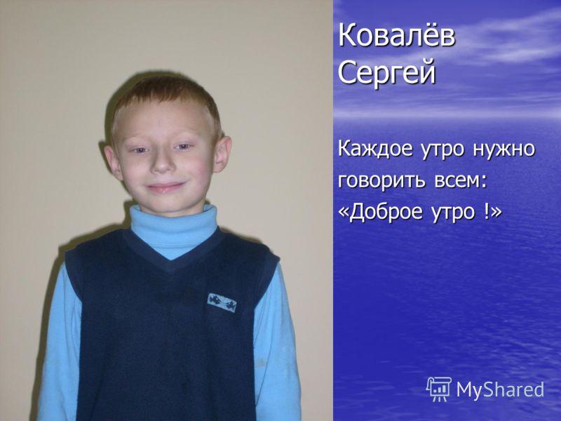 Ковалёв Сергей Каждое утро нужно говорить всем: «Доброе утро !»