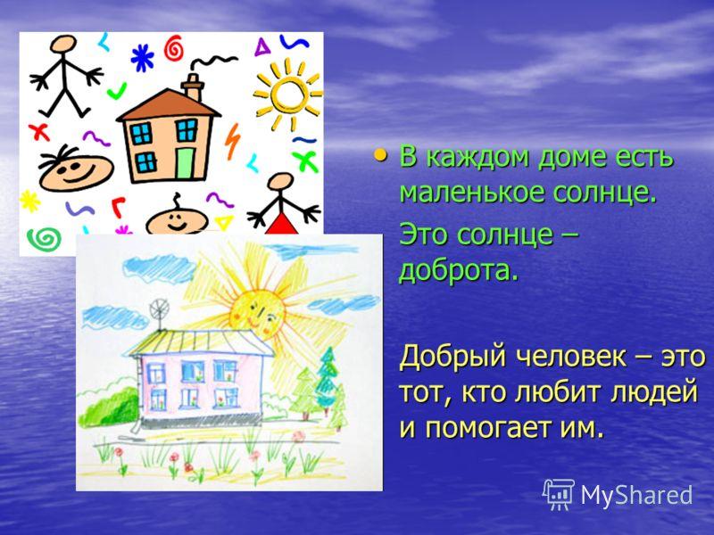 В каждом доме есть маленькое солнце. В каждом доме есть маленькое солнце. Это солнце – доброта. Это солнце – доброта. Добрый человек – это тот, кто любит людей и помогает им. Добрый человек – это тот, кто любит людей и помогает им.