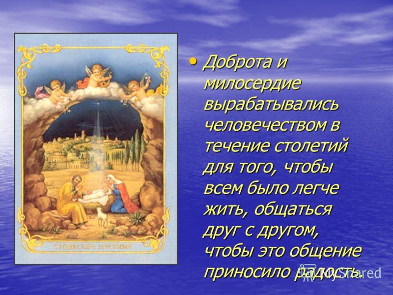 Доброта и милосердие вырабатывались человечеством в течение столетий для того, чтобы всем было легче жить, общаться друг с другом, чтобы это общение приносило радость. Доброта и милосердие вырабатывались человечеством в течение столетий для того, что