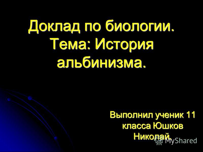 Доклад по биологии. Тема: История альбинизма. Выполнил ученик 11 класса Юшков Николай.